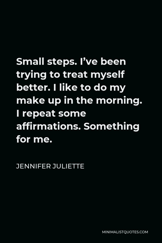 Jennifer Juliette Quote - Small steps. I've been trying to treat myself better. I like to do my make up in the morning. I repeat some affirmations. Something for me.