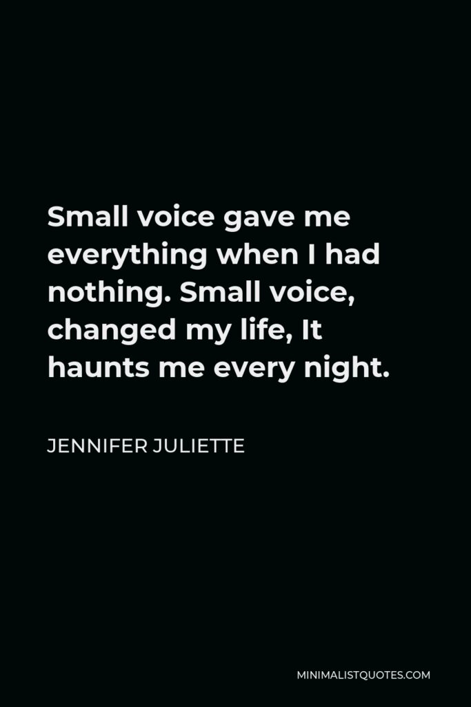 Jennifer Juliette Quote - Small voicegave me everything when I had nothing.Small voice, changed my life,It haunts me every night.