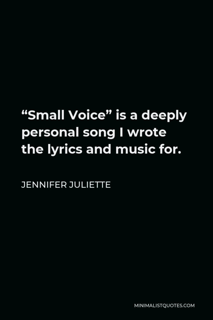 """Jennifer Juliette Quote - """"Small Voice"""" is a deeply personal song I wrote the lyrics and music for."""