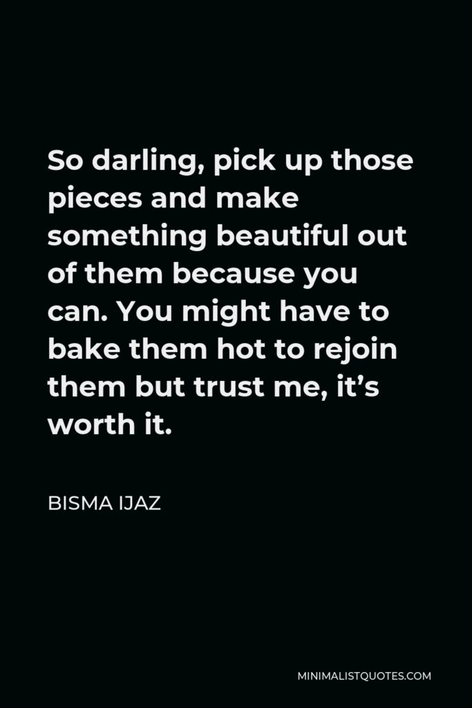 Bisma Ijaz Quote - So darling, pick up those pieces and make something beautiful out of them because you can. You might have to bake them hot to rejoin them but trust me, it's worth it.