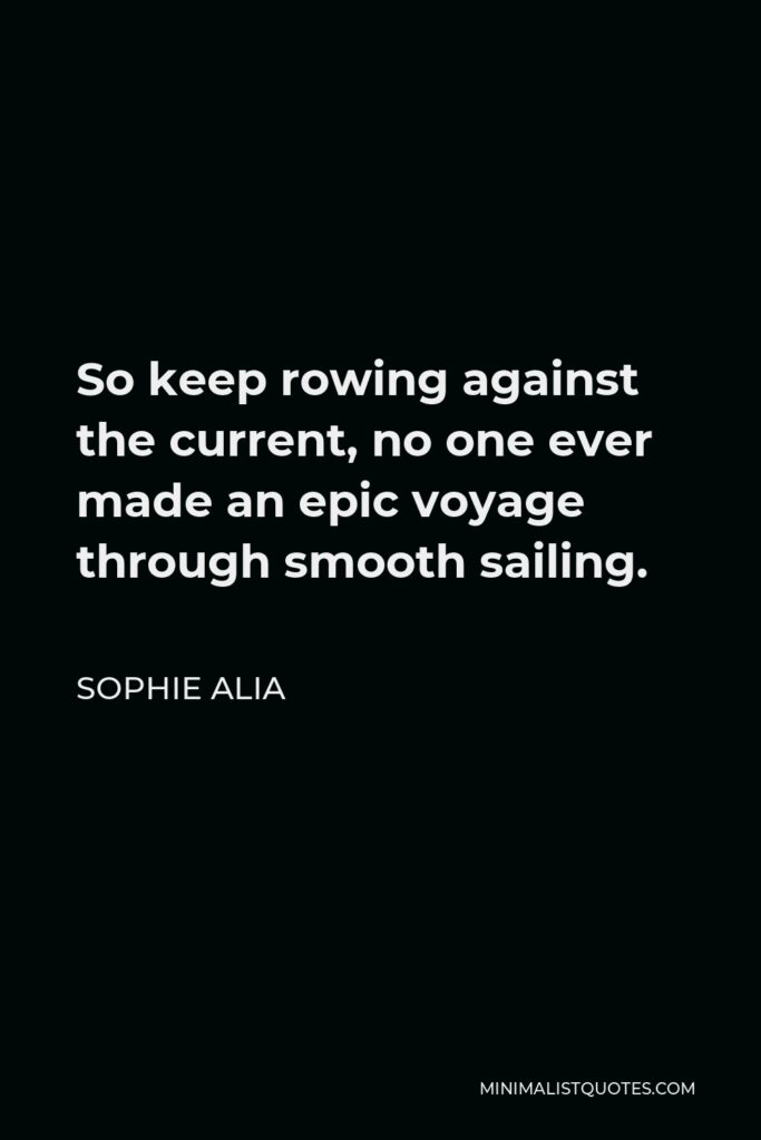 Sophie Alia Quote - So keep rowing against the current, no one ever made an epic voyage through smooth sailing.