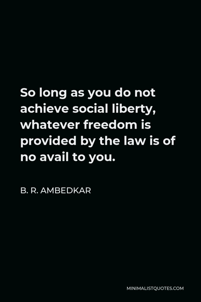B. R. Ambedkar Quote - So long as you do not achieve social liberty, whatever freedom is provided by the law is of no avail to you.
