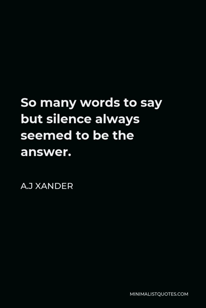 A.J Xander Quote - So many words to say but silence always seemed to be the answer.