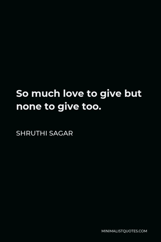 Shruthi Sagar Quote - So much love to give but none to give too.