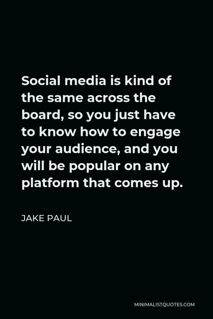 Jake Paul Quote - Social media is kind of the same across the board, so you just have to know how to engage your audience, and you will be popular on any platform that comes up.