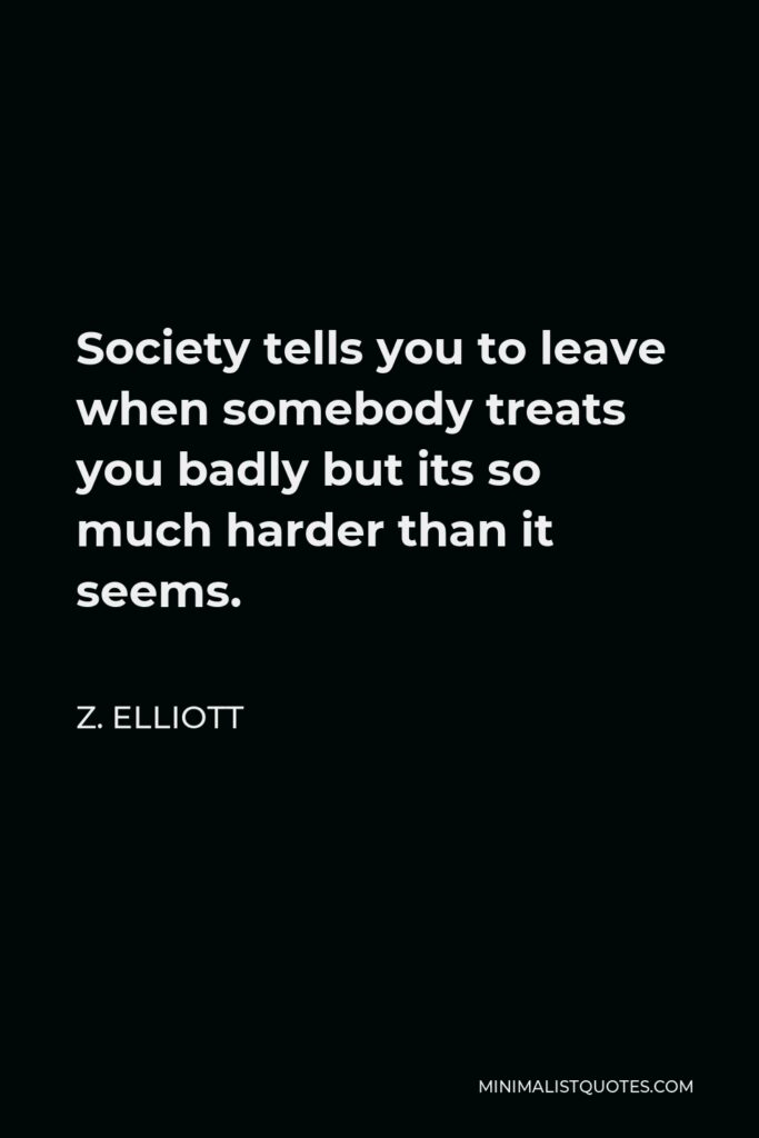 Z. Elliott Quote - Society tells you to leave when somebody treats you badly but its so much harder than it seems.