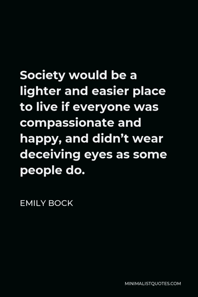 Emily Bock Quote - Society would be a lighter and easier place to live if everyone was compassionate and happy, and didn't wear deceiving eyes as some people do.