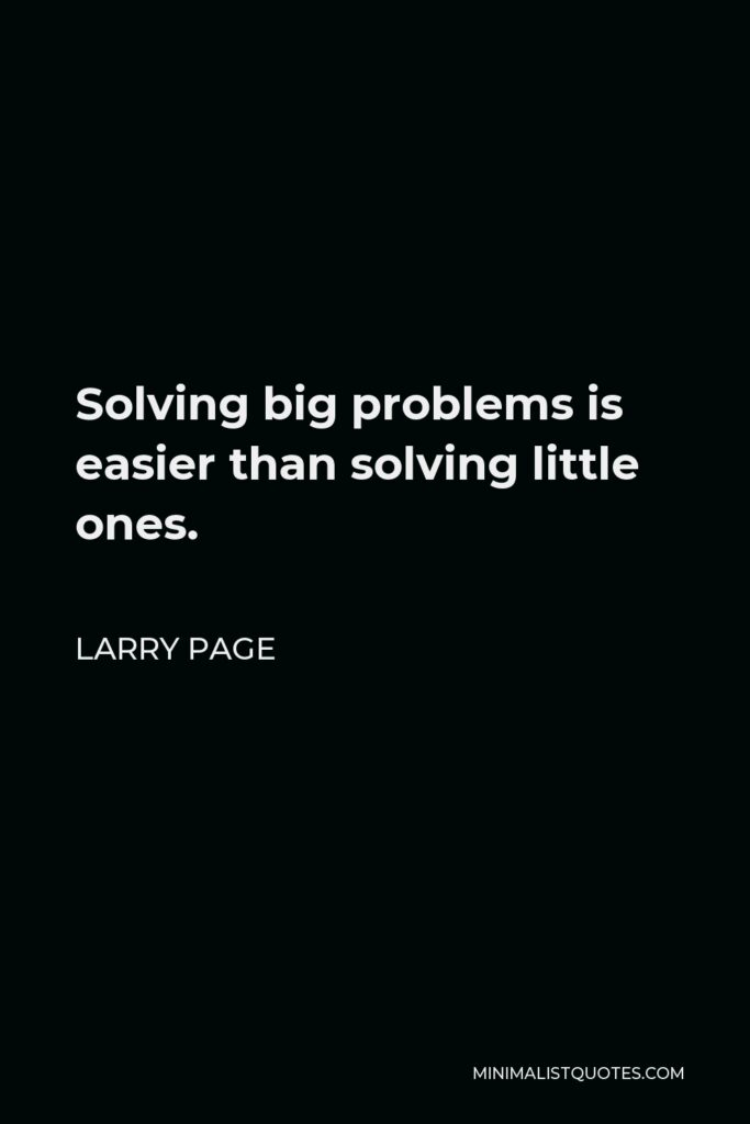 Sergey Brin Quote - Solving big problems is easier than solving little problems.