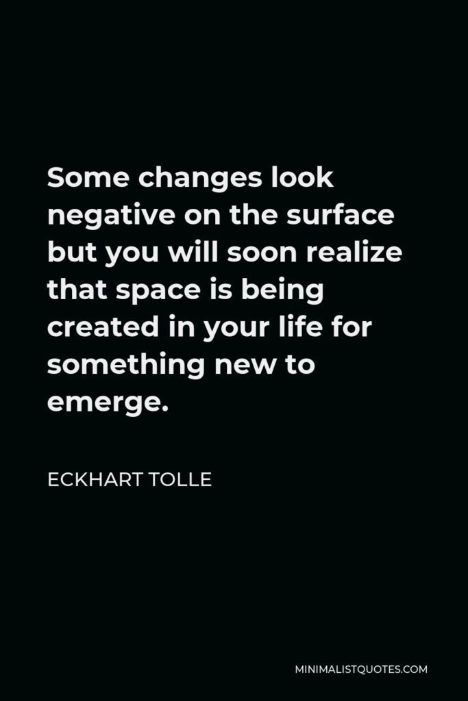 Eckhart Tolle Quote - Some changes look negative on the surface but you will soon realize that space is being created in your life for something new to emerge.
