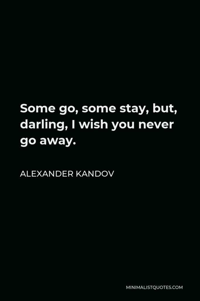 Alexander Kandov Quote - Some go, some stay, but, darling, I wish you never go away.