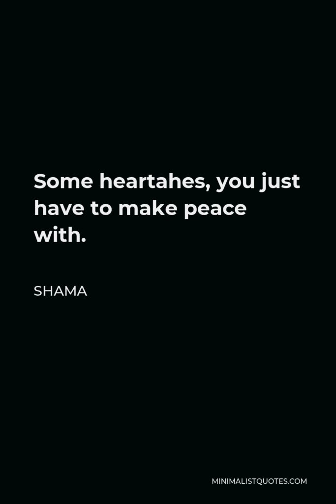 Shama Quote - Some heartahes, you just have to make peace with.