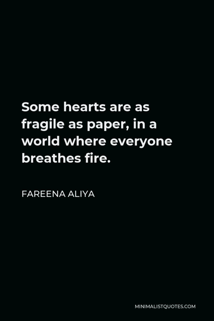 Fareena Aliya Quote - Some hearts are as fragile as paper, in a world where everyone breathes fire.