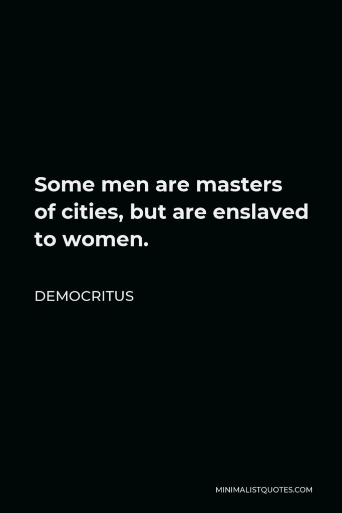 Democritus Quote - Some men are masters of cities, but are enslaved to women.