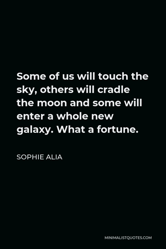 Sophie Alia Quote - Some of us will touch the sky, others will cradle the moon and some will enter a whole new galaxy. What a fortune.