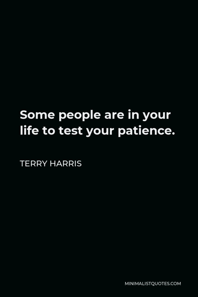 Terry Harris Quote - Some people are in your life to test your patience.