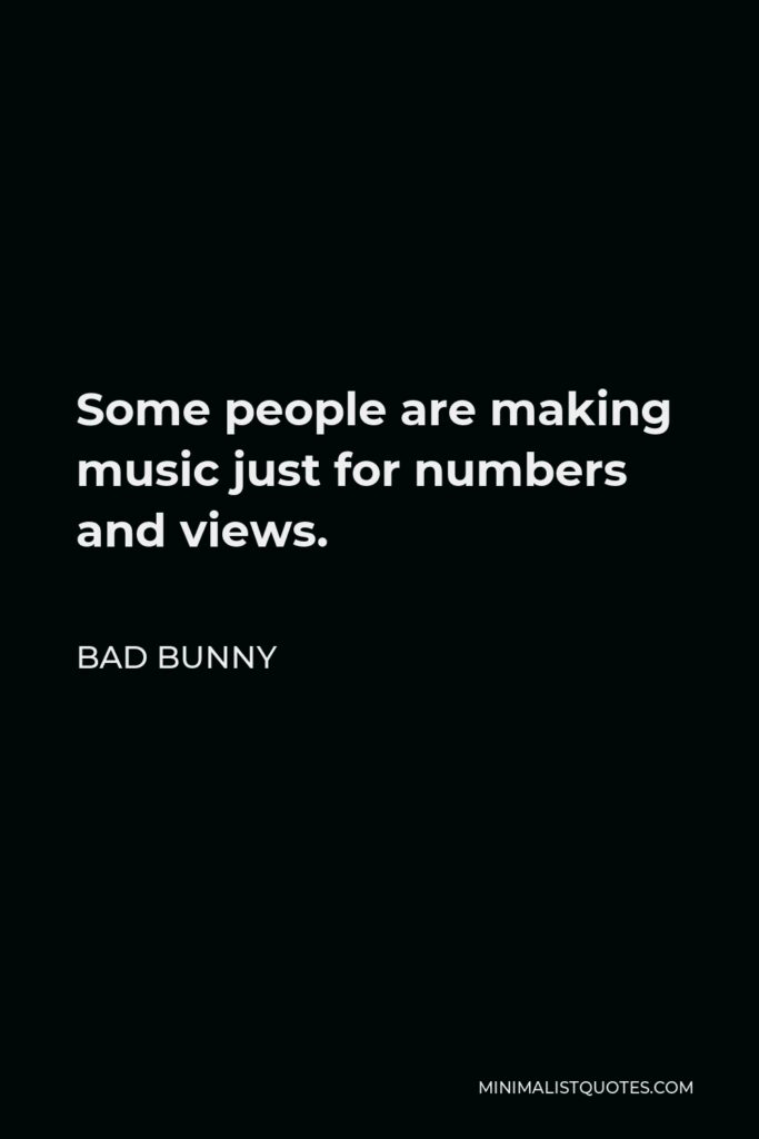 Bad Bunny Quote - Some people are making music just for numbers and views.