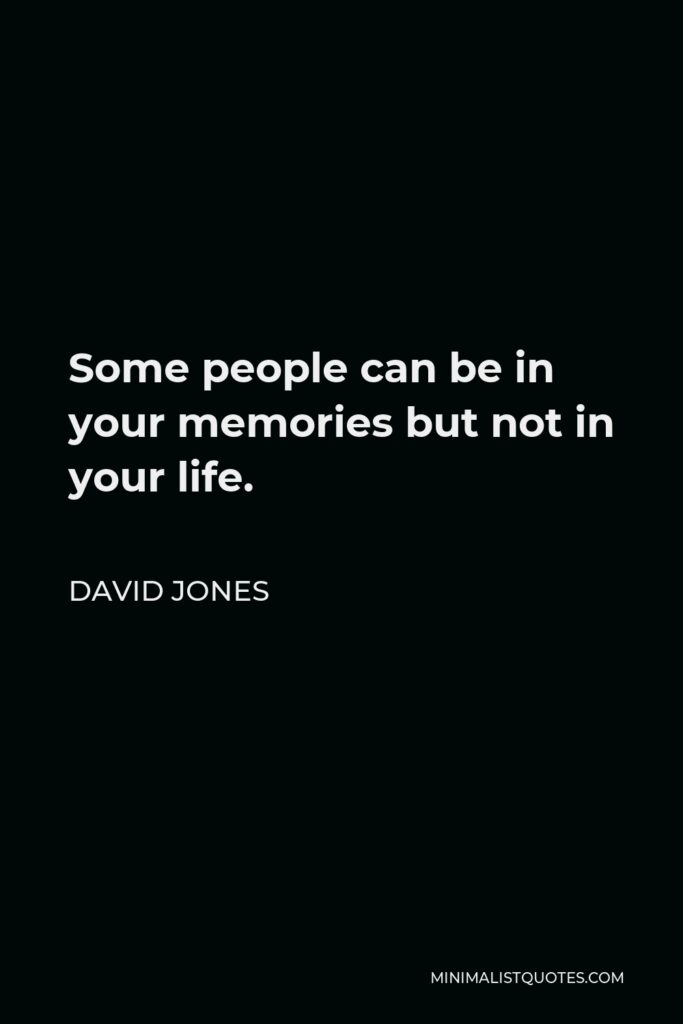David Jones Quote - Some people can be in your memories but not in your life.