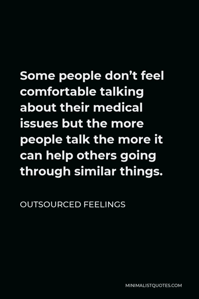 Outsourced Feelings Quote - Some people don't feel comfortable talking about their medical issues but the more people talk the more it can help others going through similar things.