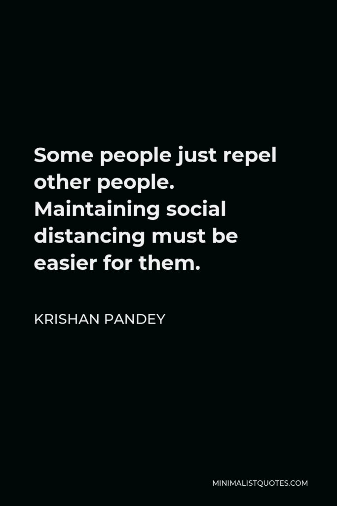 Krishan Pandey Quote - Some people just repel other people. Maintaining social distancing must be easier for them.