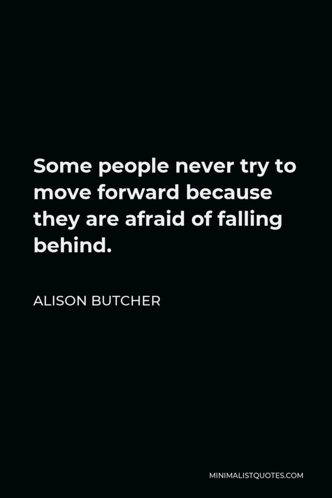 Alison Butcher Quote - Some people never try to move forward because they are afraid of falling behind.