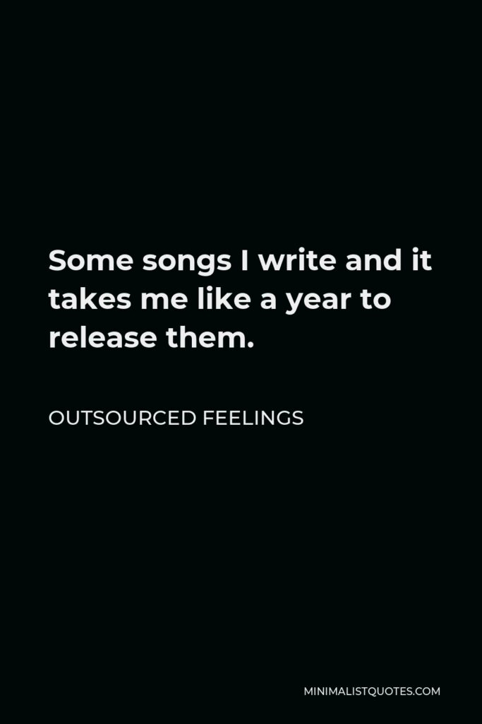 Outsourced Feelings Quote - Some songs I write and it takes me like a year to release them.