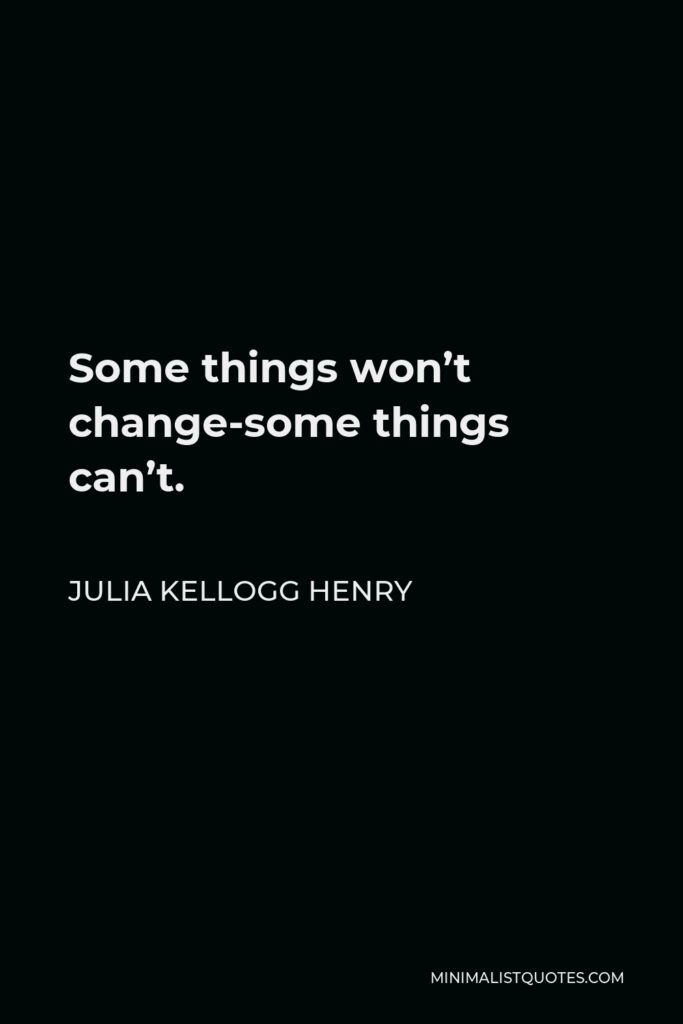 Julia Kellogg Henry Quote - Some things won't change-some things can't.