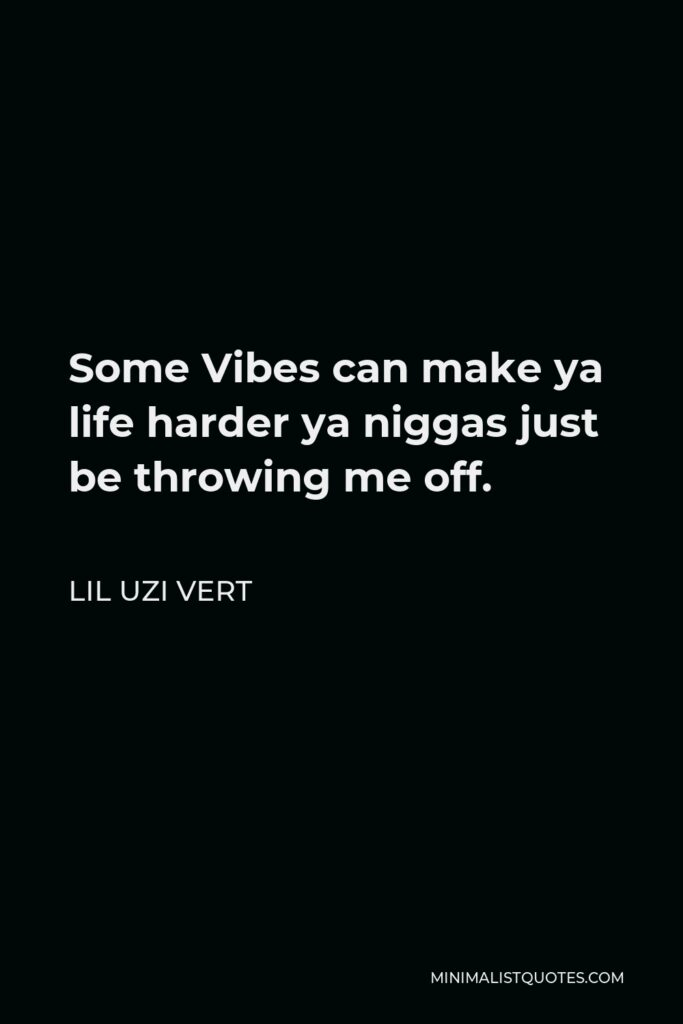 Lil Uzi Vert Quote - Some Vibes can make ya life harder ya niggas just be throwing me off.