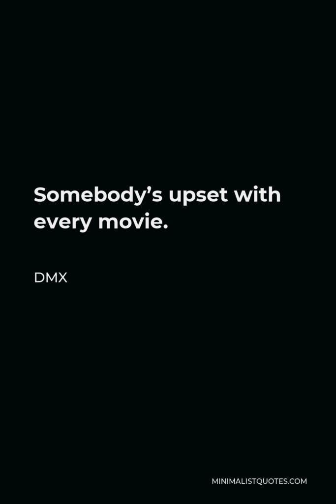 DMX Quote - Somebody's upset with every movie.