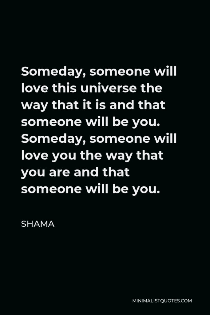 Shama Quote - Someday, someone will love this universe the way that it is and that someone will be you. Someday, someone will love you the way that you are and that someone will be you.