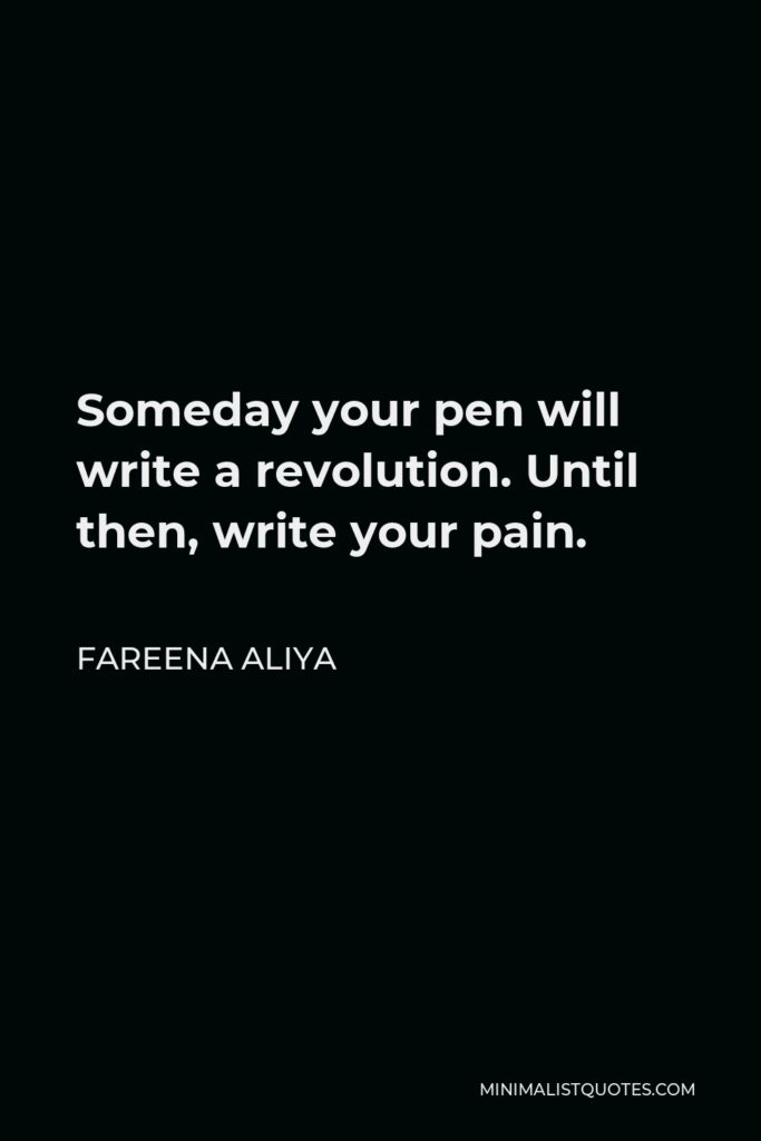 Fareena Aliya Quote - Someday your pen will write a revolution. Until then, write your pain.