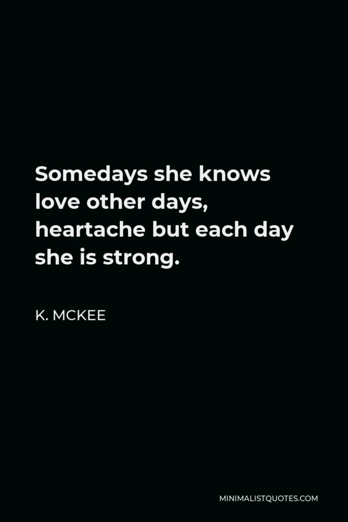K. Mckee Quote - Somedays she knows love other days, heartache but each day she is strong.