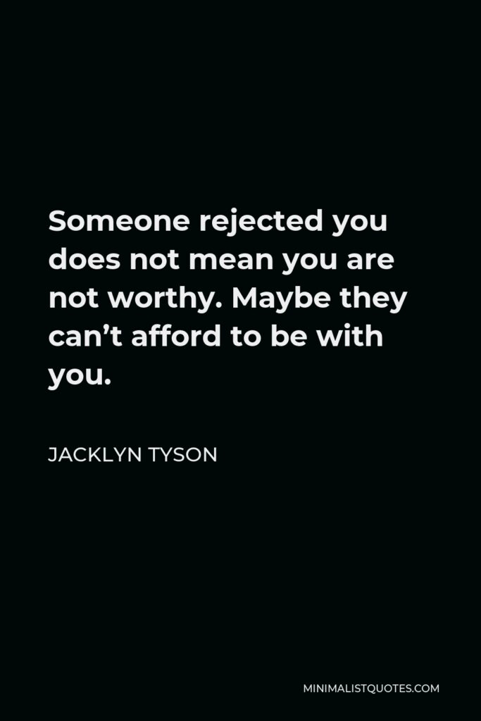 Jacklyn Tyson Quote - Someone rejected you does not mean you are not worthy. Maybethey can't afford to be with you.