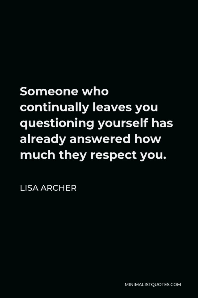 Lisa Archer Quote - Someone who continually leaves you questioning yourself has already answered how much they respect you.