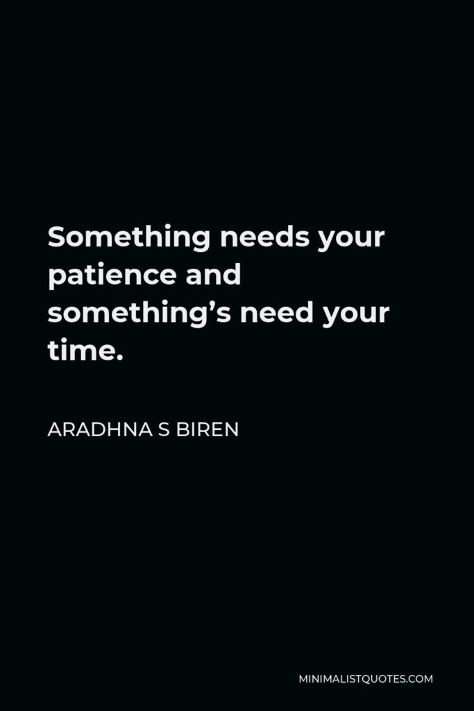 Aradhna S Biren Quote - Something needs your patience and something's need your time.