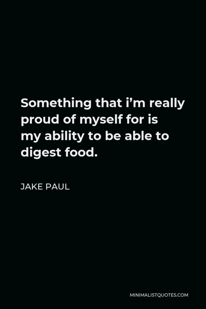 Jake Paul Quote - Something that i'm really proud of myself for is my ability to be able to digest food.