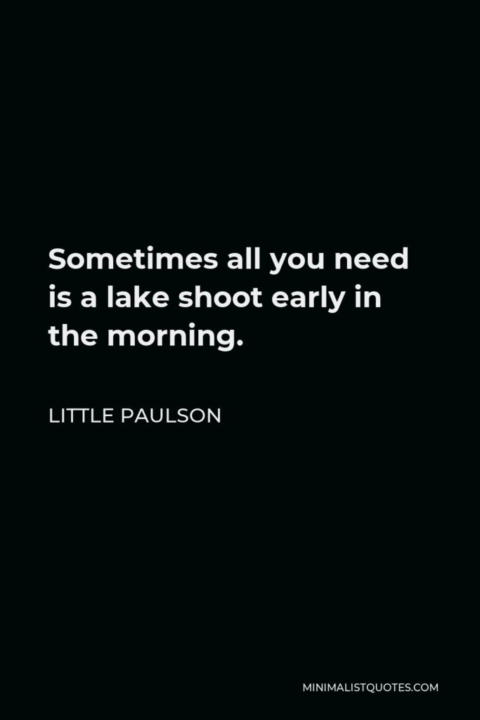 Little Paulson Quote - Sometimes all you need is a lake shoot early in the morning.