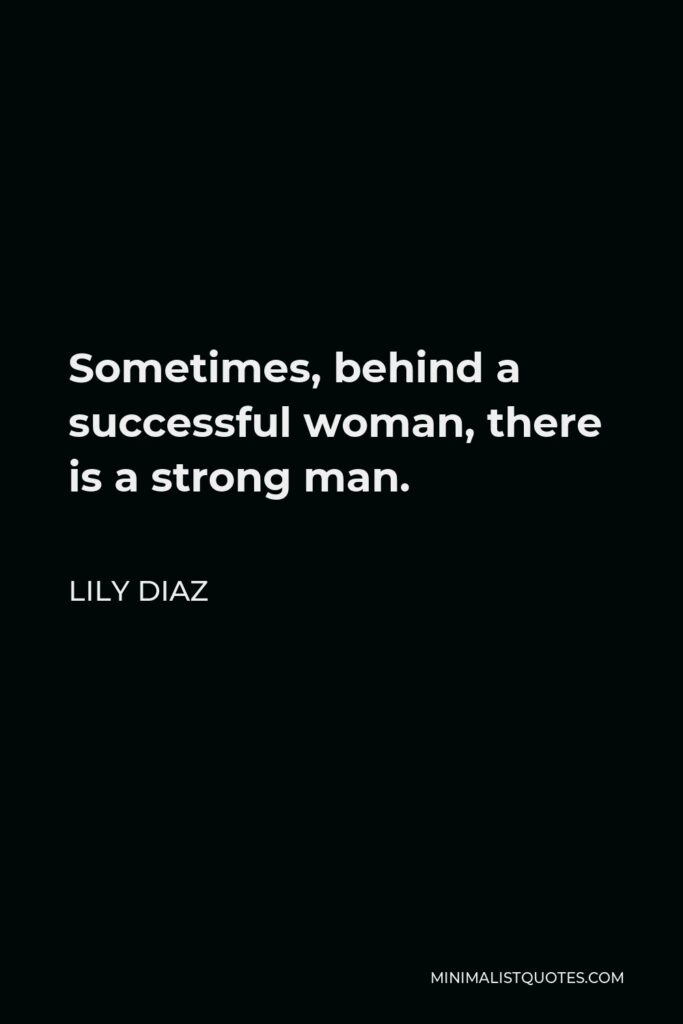 Lily Diaz Quote - Sometimes, behind a successful woman, there is a strong man.