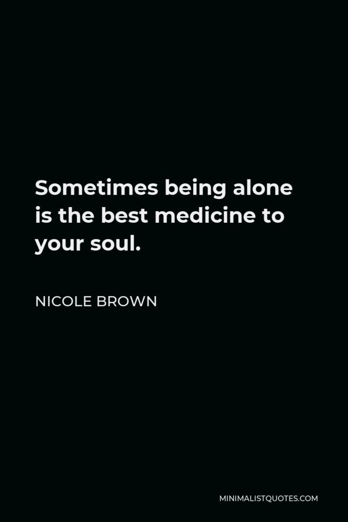 Nicole Brown Quote - Sometimes being alone is the best medicine to your soul.