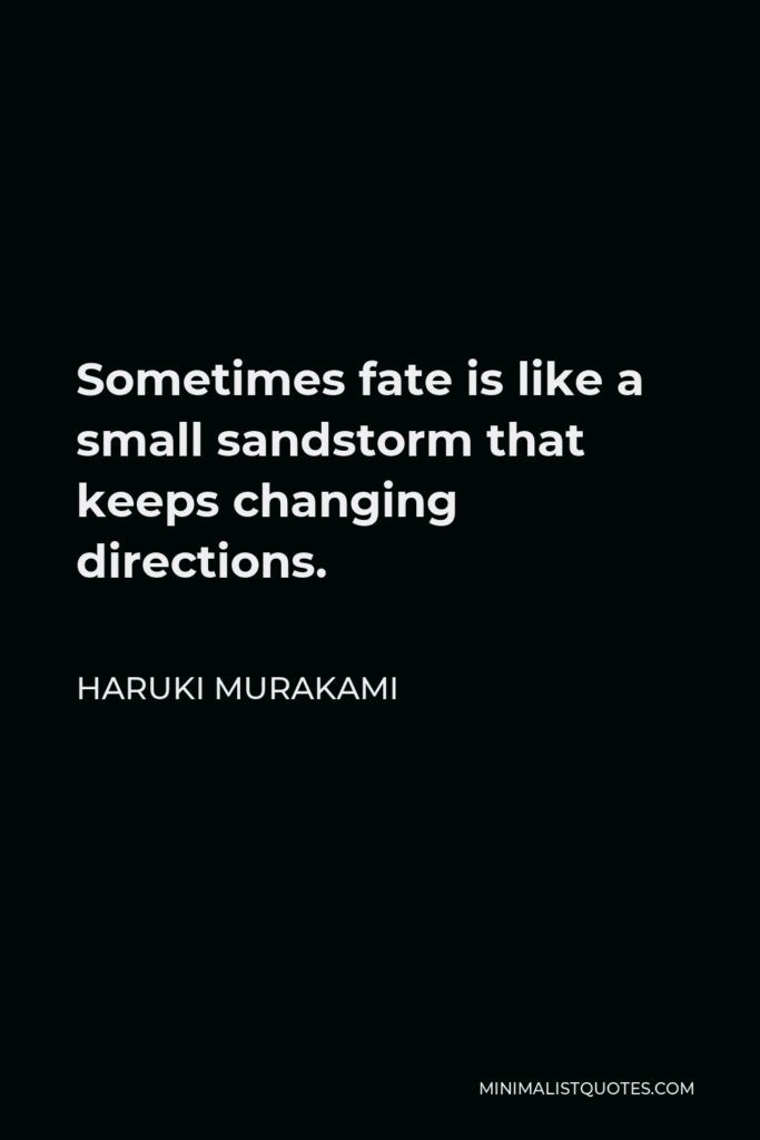 Haruki Murakami Quote - Sometimes fate is like a small sandstorm that keeps changing directions.