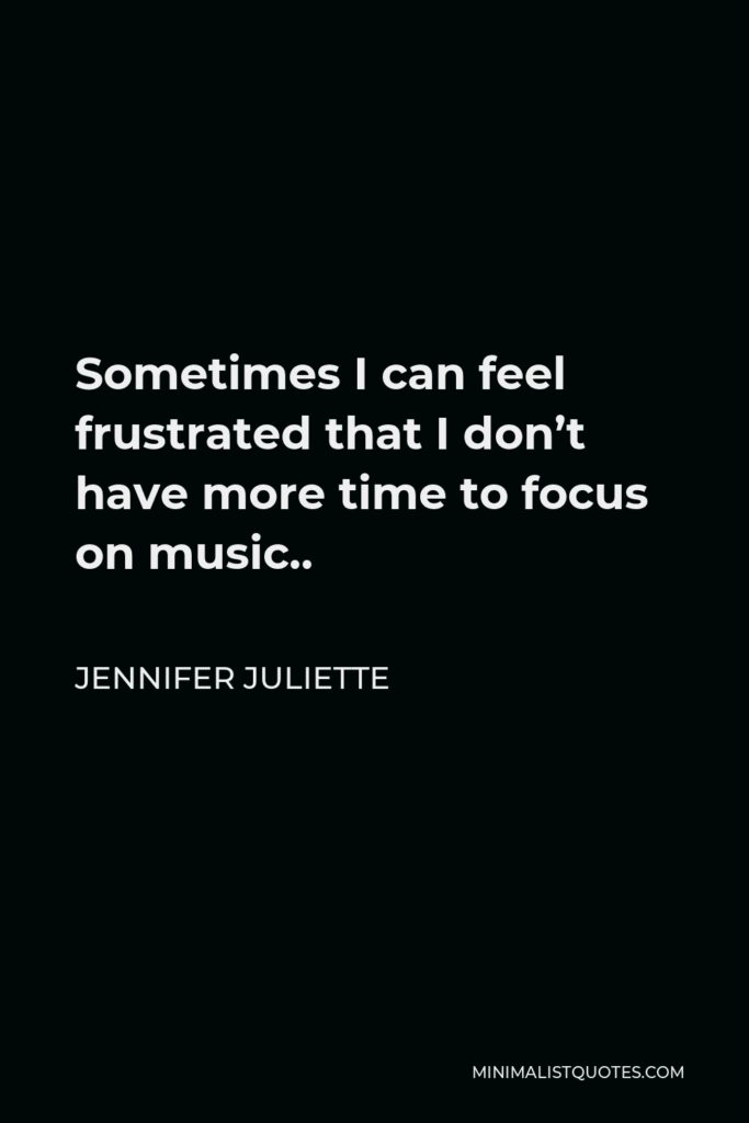 Jennifer Juliette Quote - Sometimes I can feel frustrated that I don't have more time to focus on music..
