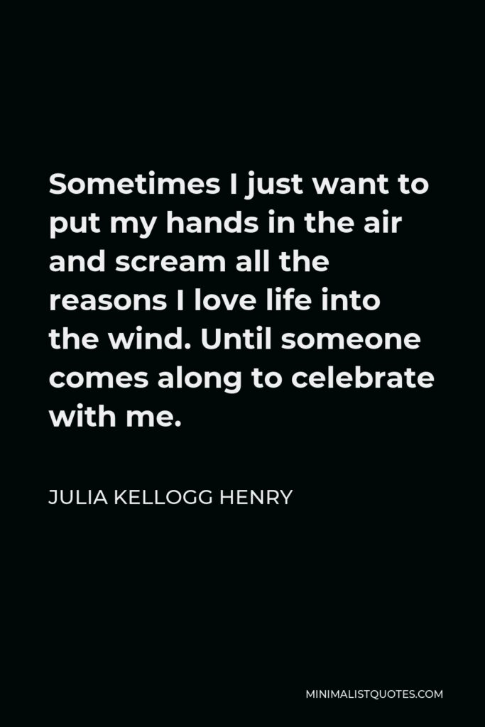 Julia Kellogg Henry Quote - Sometimes I just want to put my hands in the air and scream all the reasons I love life into the wind. Until someone comes along to celebrate with me.