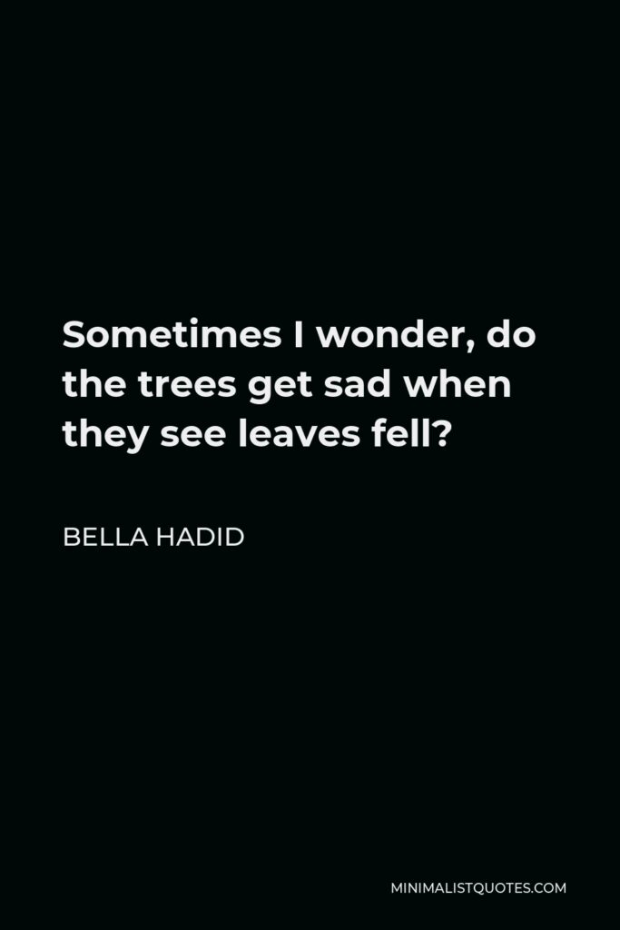 Bella Hadid Quote - Sometimes I wonder, do the trees get sad when they see leaves fell?