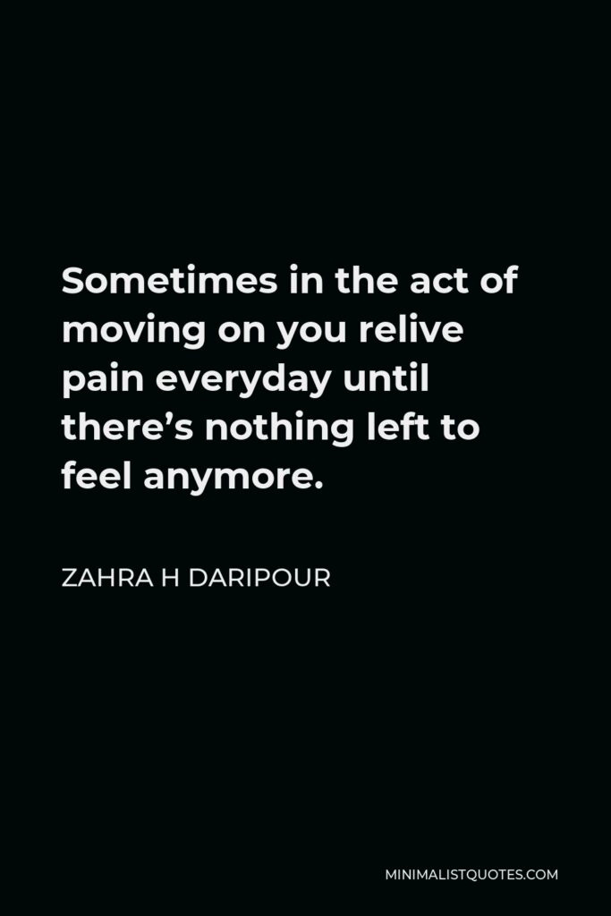 Zahra H Daripour Quote - Sometimes in the act of moving on you relive pain everyday until there's nothing left to feel anymore.