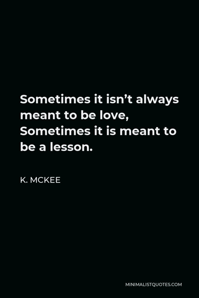 K. Mckee Quote - Sometimes it isn't always meant to be love, Sometimes it is meant to be a lesson.