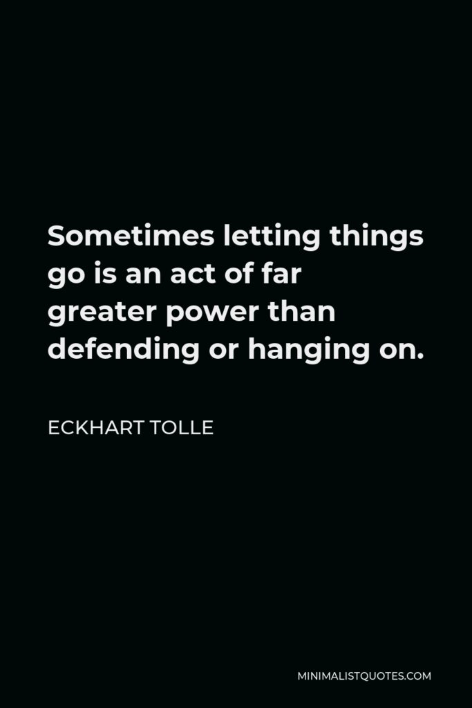 Eckhart Tolle Quote - Sometimes letting things go is an act of far greater power than defending or hanging on.