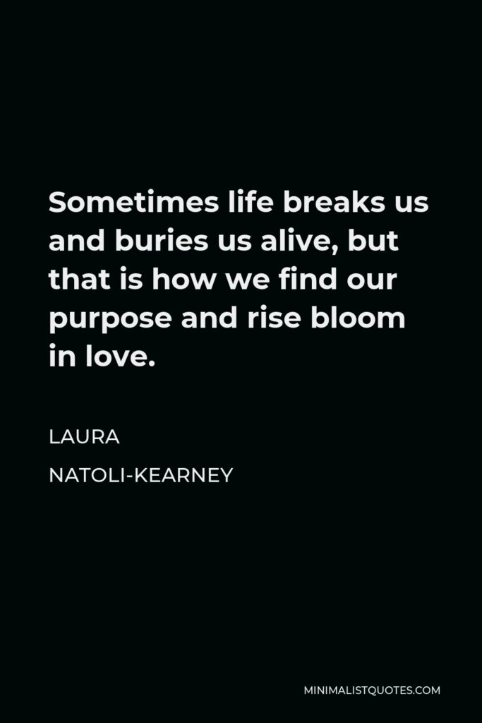Laura Natoli-Kearney Quote - Sometimes life breaks us and buries us alive, but that is how we find our purpose and rise bloom in love.