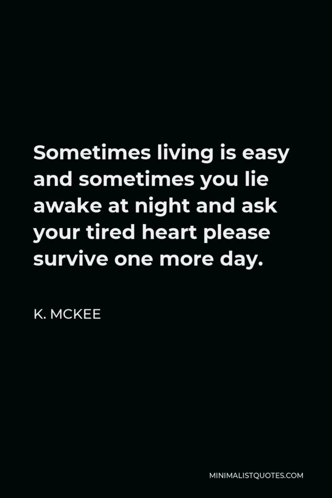 K. Mckee Quote - Sometimes living is easy and sometimes you lie awake at night and ask your tired heart please survive one more day.