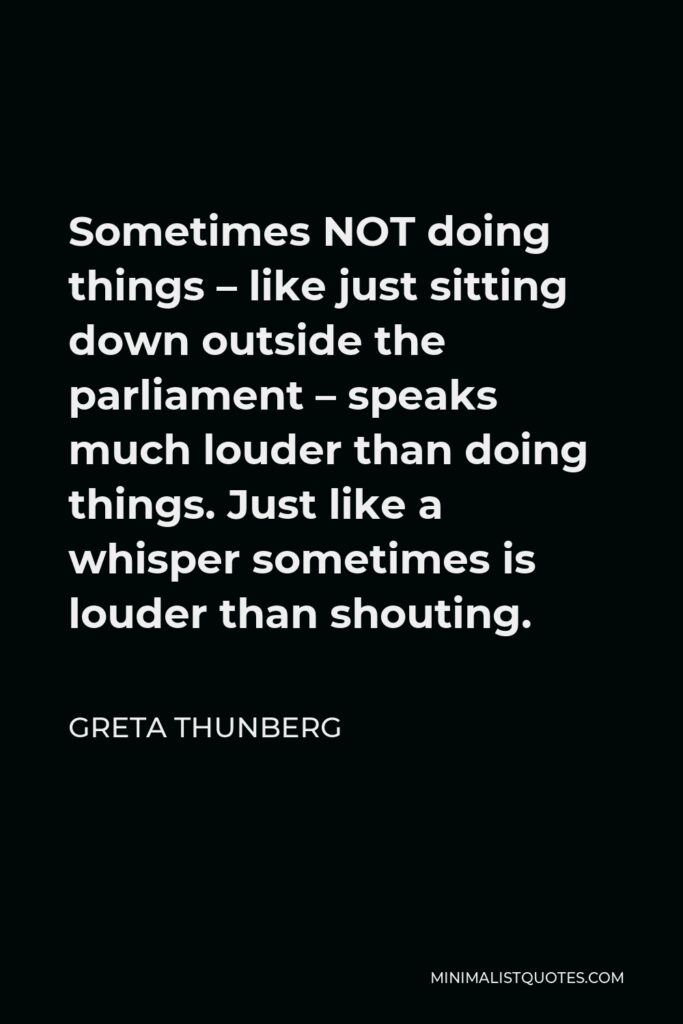 Greta Thunberg Quote - Sometimes NOT doing things – like just sitting down outside the parliament – speaks much louder than doing things. Just like a whisper sometimes is louder than shouting.