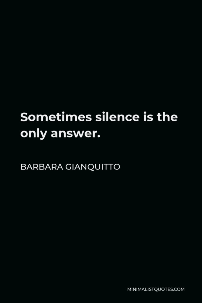 Barbara Gianquitto Quote - Sometimes silence is the only answer.