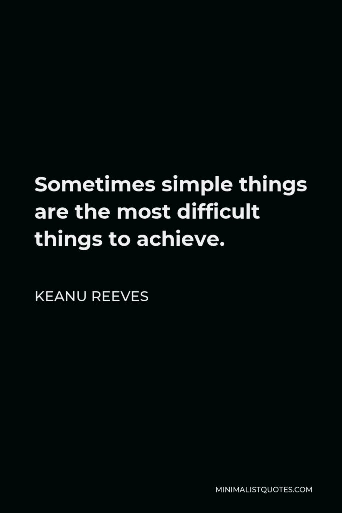 Keanu Reeves Quote - Sometimes simple things are the most difficult things to achieve.